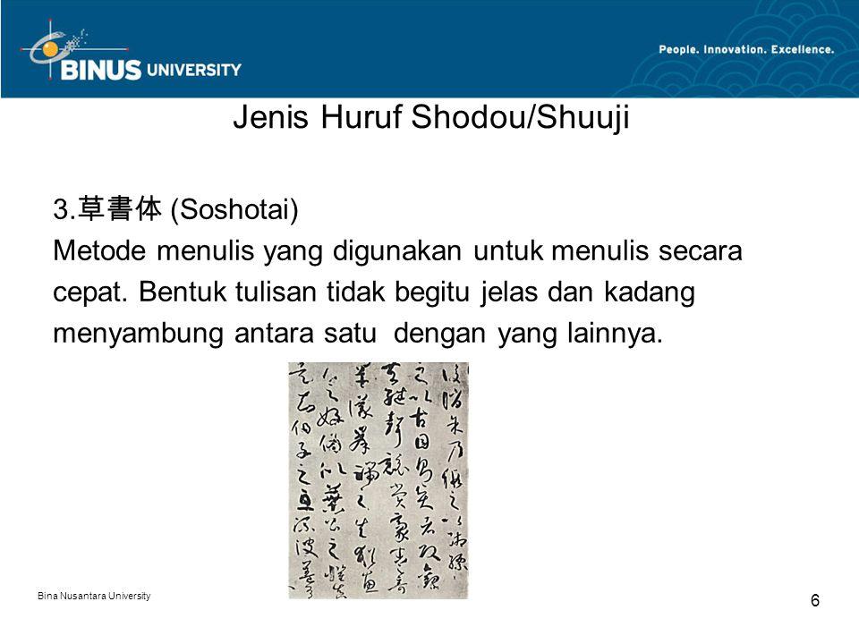 Bina Nusantara University 6 Jenis Huruf Shodou/Shuuji 3. 草書体 (Soshotai) Metode menulis yang digunakan untuk menulis secara cepat. Bentuk tulisan tidak