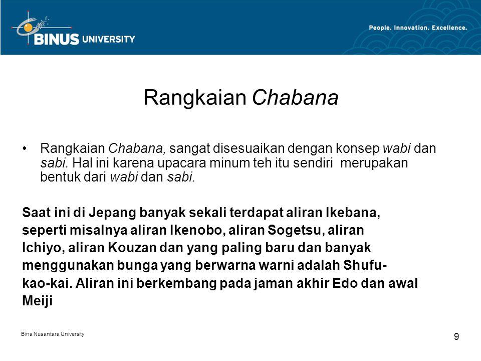 Bina Nusantara University 9 Rangkaian Chabana Rangkaian Chabana, sangat disesuaikan dengan konsep wabi dan sabi. Hal ini karena upacara minum teh itu