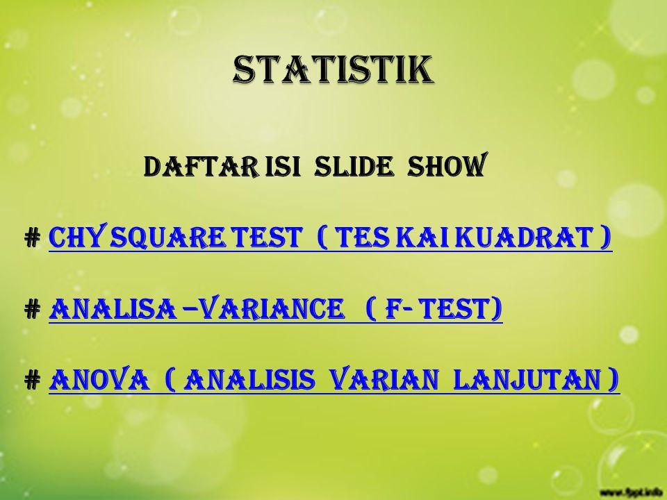 daftar isi slide show # CHY SQUARE TEST ( TES KAI KUADRAT )CHY SQUARE TEST ( TES KAI KUADRAT ) # ANALISA –VARIANCE ( F- TEST)ANALISA –VARIANCE ( F- TEST) # ANOVA ( ANALISIS VARIAN LANJUTAN )ANOVA ( ANALISIS VARIAN LANJUTAN )