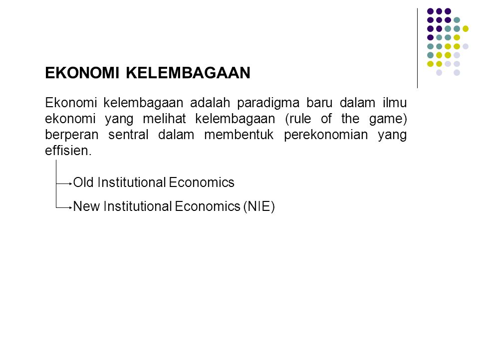 Ekonomi kelembagaan adalah paradigma baru dalam ilmu ekonomi yang melihat kelembagaan (rule of the game) berperan sentral dalam membentuk perekonomian