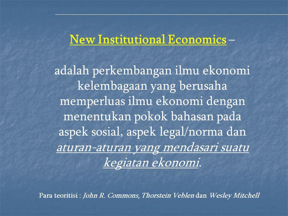 New Institutional Economics – adalah perkembangan ilmu ekonomi kelembagaan yang berusaha memperluas ilmu ekonomi dengan menentukan pokok bahasan pada aspek sosial, aspek legal/norma dan aturan-aturan yang mendasari suatu kegiatan ekonomi.