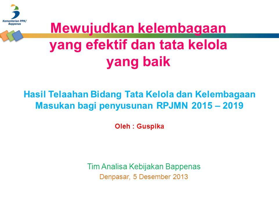 Mewujudkan kelembagaan yang efektif dan tata kelola yang baik Tim Analisa Kebijakan Bappenas Denpasar, 5 Desember 2013 Hasil Telaahan Bidang Tata Kelo