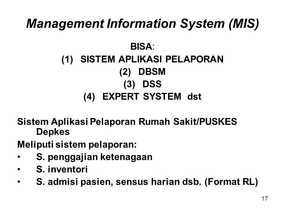 17 Management Information System (MIS) BISA: (1)SISTEM APLIKASI PELAPORAN (2)DBSM (3)DSS (4)EXPERT SYSTEM dst Sistem Aplikasi Pelaporan Rumah Sakit/PUSKES Depkes Meliputi sistem pelaporan: S.