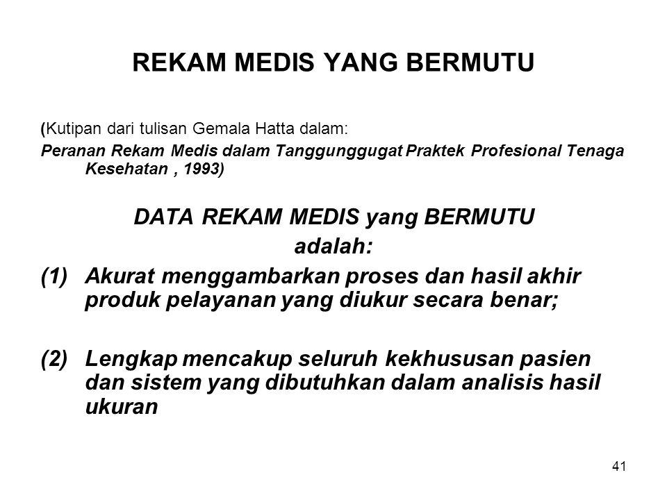 41 REKAM MEDIS YANG BERMUTU (Kutipan dari tulisan Gemala Hatta dalam: Peranan Rekam Medis dalam Tanggunggugat Praktek Profesional Tenaga Kesehatan, 1993) DATA REKAM MEDIS yang BERMUTU adalah: (1)Akurat menggambarkan proses dan hasil akhir produk pelayanan yang diukur secara benar; (2)Lengkap mencakup seluruh kekhususan pasien dan sistem yang dibutuhkan dalam analisis hasil ukuran