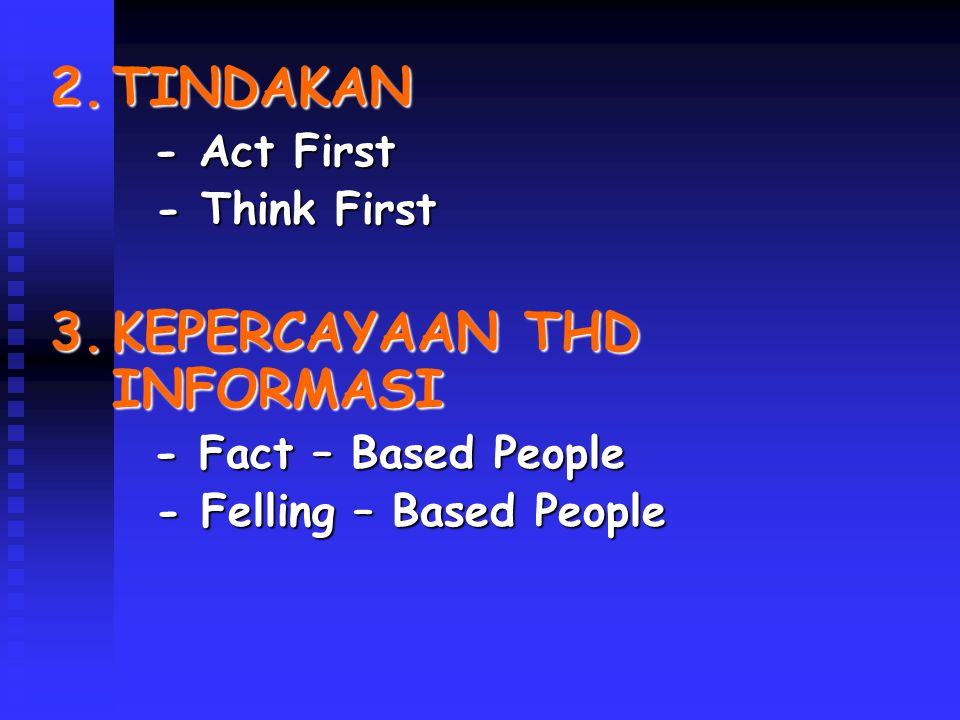 2.TINDAKAN - Act First - Act First - Think First - Think First 3.KEPERCAYAAN THD INFORMASI - Fact – Based People - Fact – Based People - Felling – Bas