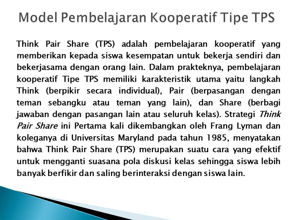 Think Pair Share (TPS) adalah pembelajaran kooperatif yang memberikan kepada siswa kesempatan untuk bekerja sendiri dan bekerjasama dengan orang lain.