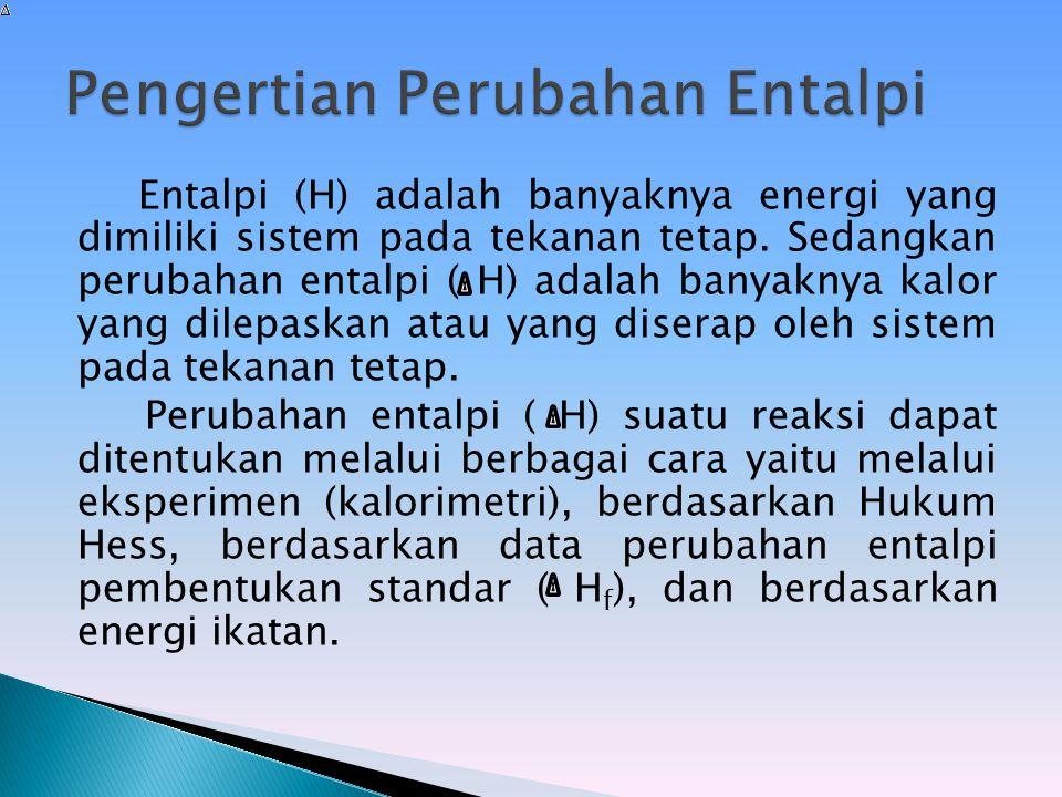 Entalpi (H) adalah banyaknya energi yang dimiliki sistem pada tekanan tetap. Sedangkan perubahan entalpi ( H) adalah banyaknya kalor yang dilepaskan a
