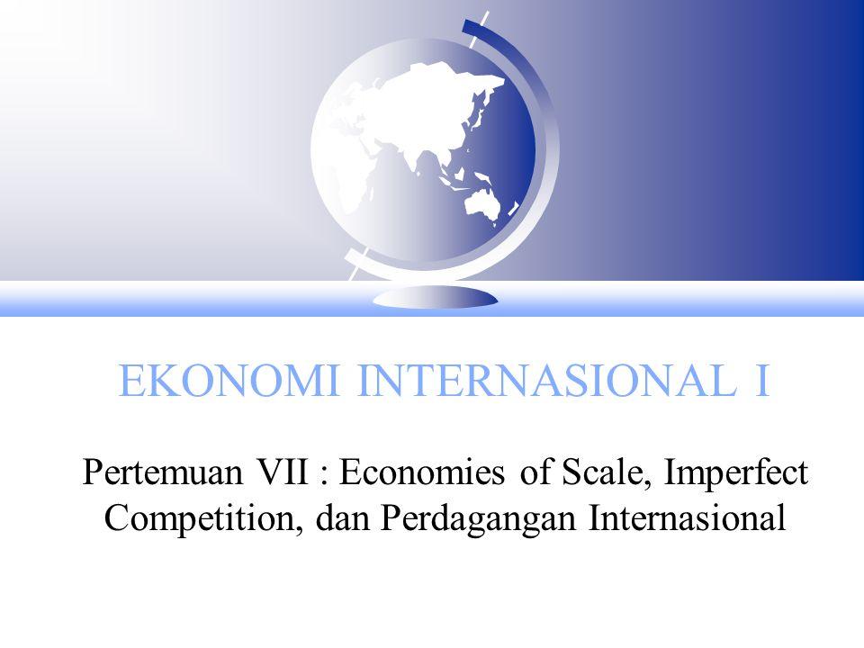EKONOMI INTERNASIONAL I Pertemuan VII : Economies of Scale, Imperfect Competition, dan Perdagangan Internasional
