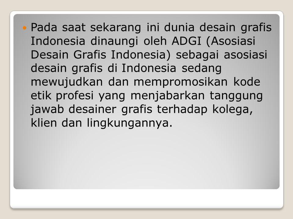 Pada saat sekarang ini dunia desain grafis Indonesia dinaungi oleh ADGI (Asosiasi Desain Grafis Indonesia) sebagai asosiasi desain grafis di Indonesia sedang mewujudkan dan mempromosikan kode etik profesi yang menjabarkan tanggung jawab desainer grafis terhadap kolega, klien dan lingkungannya.