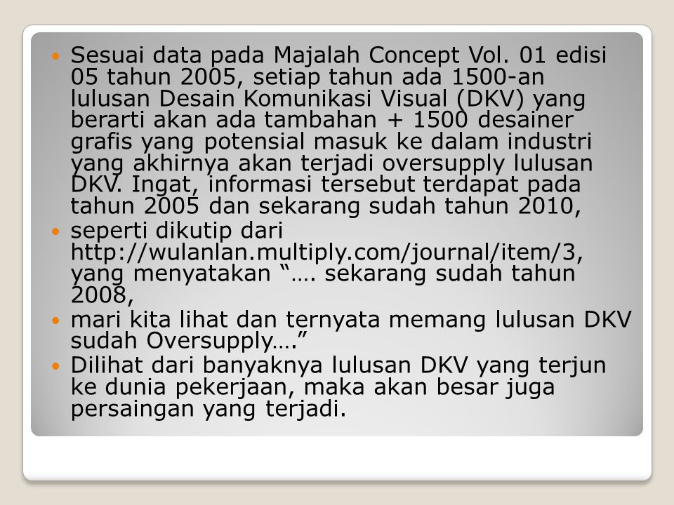 Sesuai data pada Majalah Concept Vol. 01 edisi 05 tahun 2005, setiap tahun ada 1500-an lulusan Desain Komunikasi Visual (DKV) yang berarti akan ada ta