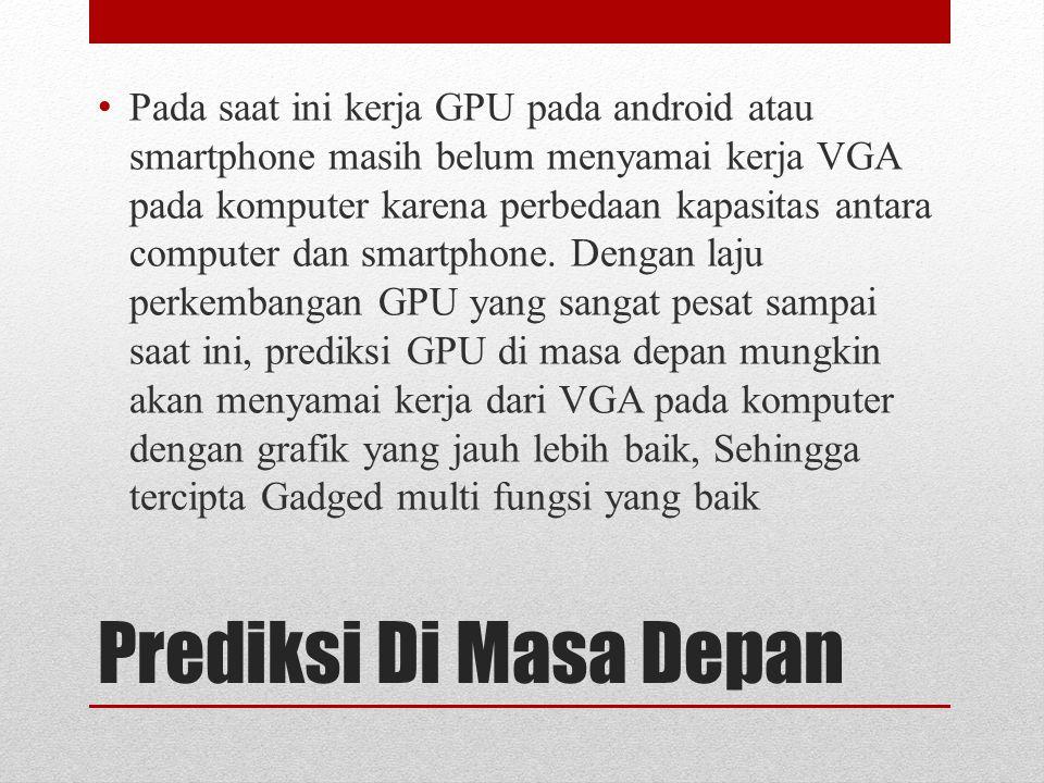 Prediksi Di Masa Depan Pada saat ini kerja GPU pada android atau smartphone masih belum menyamai kerja VGA pada komputer karena perbedaan kapasitas antara computer dan smartphone.