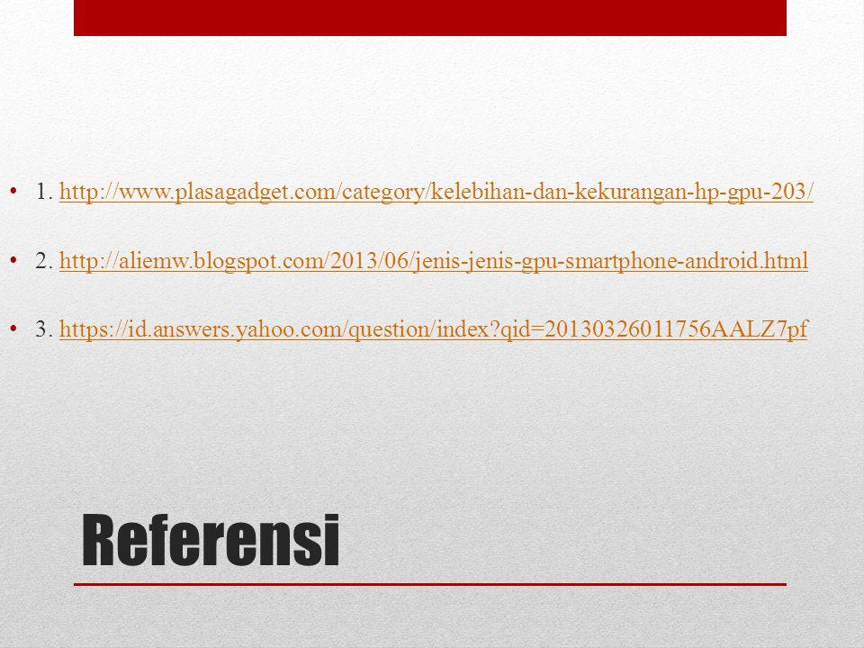 Referensi 1. http://www.plasagadget.com/category/kelebihan-dan-kekurangan-hp-gpu-203/http://www.plasagadget.com/category/kelebihan-dan-kekurangan-hp-g