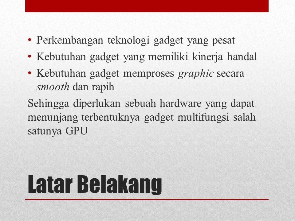 Latar Belakang Perkembangan teknologi gadget yang pesat Kebutuhan gadget yang memiliki kinerja handal Kebutuhan gadget memproses graphic secara smooth dan rapih Sehingga diperlukan sebuah hardware yang dapat menunjang terbentuknya gadget multifungsi salah satunya GPU