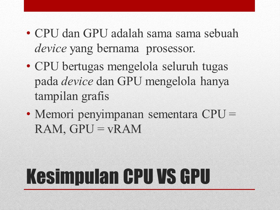 Kesimpulan CPU VS GPU CPU dan GPU adalah sama sama sebuah device yang bernama prosessor. CPU bertugas mengelola seluruh tugas pada device dan GPU meng