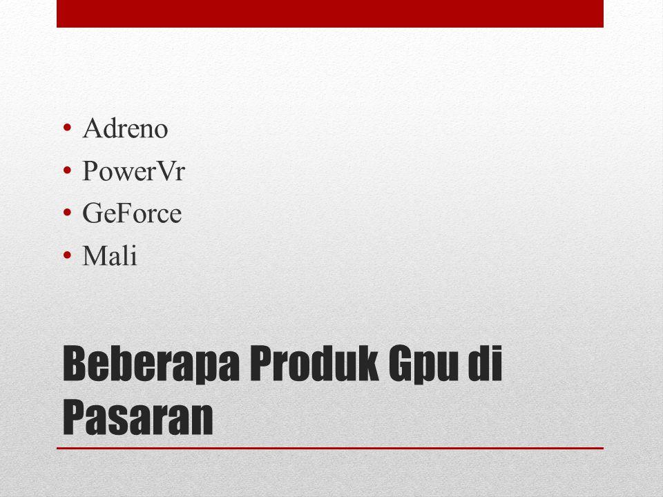 Klasifikasi Gpu pada Gadget GPU Kelas Low end, contoh : Adreno 130 (HTC Hero) Adreno 200 (GALAXY MINI/Fit/Ace), Power vr 530 (Milestone1, Charm) GPU Mid End, Contoh : Adreno 205 (CSL MI410, Galaxy W, Xperia Mini/Pro/Active) GPU High end, Contoh : Nvidia Tegra 2 (LG Optimus 2X), Mali 400MP4 (Galaxy S3)