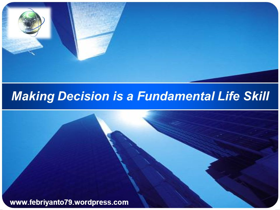 Making Decision is a Fundamental Life Skill Rasional > Irasional Irasional > Rasional Spiritual Filosofi/ Nilai/ Budaya Konsep/ Tujuan Strategi/ taktik Operasional/ praktek/ aksi (course of action)