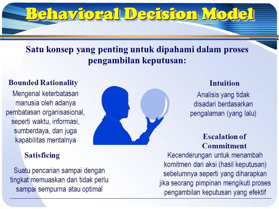 Behavioral Decision Model Satu konsep yang penting untuk dipahami dalam proses pengambilan keputusan: Bounded Rationality Intuition Satisficing Escalation of Commitment Mengenal keterbatasan manusia oleh adanya pembatasan organisasional, seperti waktu, informasi, sumberdaya, dan juga kapabilitas mentalnya Analisis yang tidak disadari berdasarkan pengalaman (yang lalu) Suatu pencarian sampai dengan tingkat memuaskan dan tidak perlu sampai sempurna atau optimal Kecenderungan untuk menambah komitmen dari aksi (hasil keputusan) sebelumnya seperti yang diharapkan jika seorang pimpinan mengikuti proses pengambilan keputusan yang efektif