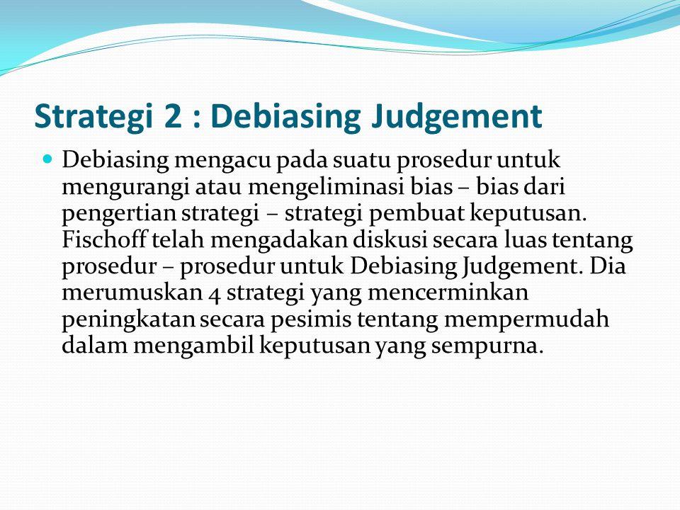 Strategi 2 : Debiasing Judgement Debiasing mengacu pada suatu prosedur untuk mengurangi atau mengeliminasi bias – bias dari pengertian strategi – stra