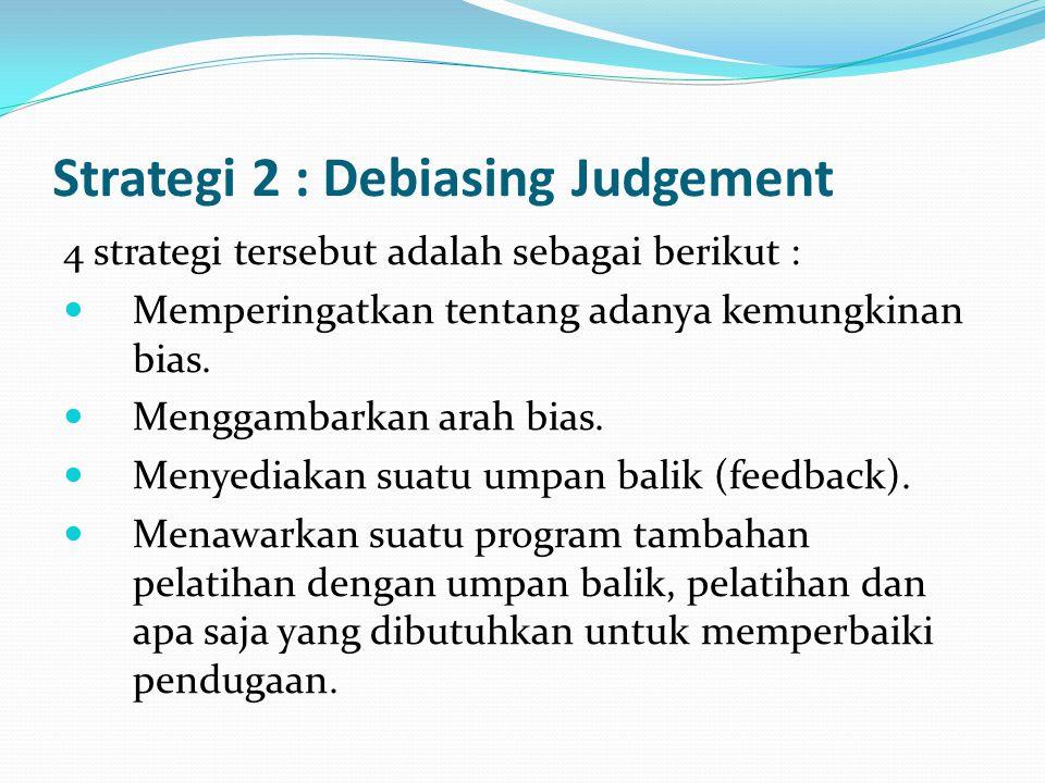 Strategi 2 : Debiasing Judgement 4 strategi tersebut adalah sebagai berikut : Memperingatkan tentang adanya kemungkinan bias. Menggambarkan arah bias.
