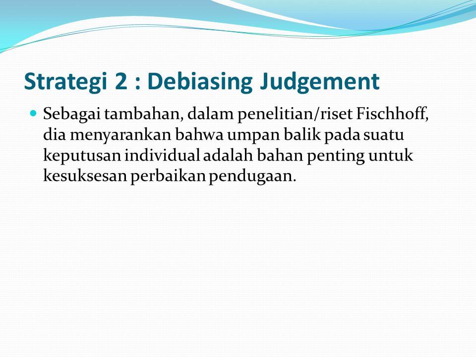 Strategi 2 : Debiasing Judgement Sebagai tambahan, dalam penelitian/riset Fischhoff, dia menyarankan bahwa umpan balik pada suatu keputusan individual