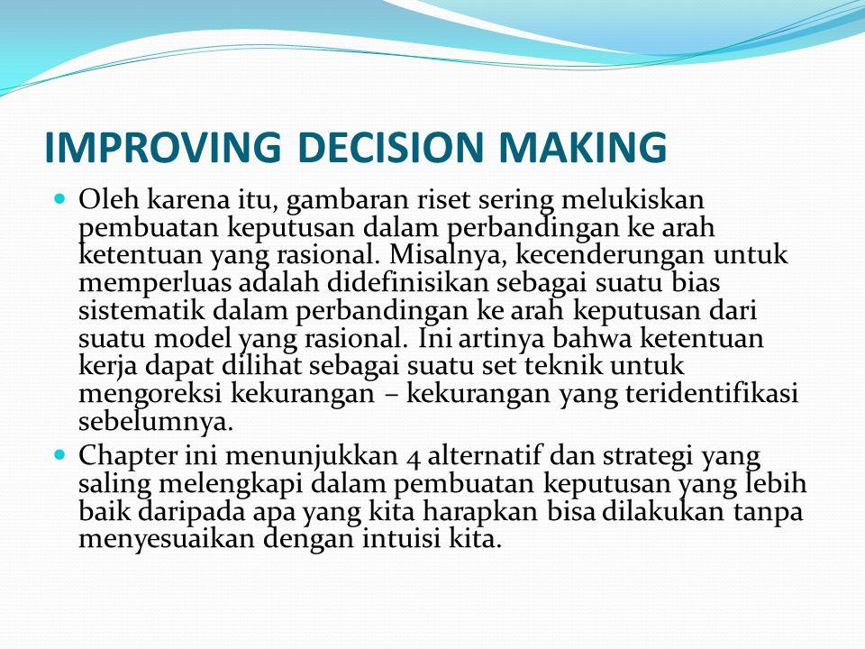 IMPROVING DECISION MAKING Oleh karena itu, gambaran riset sering melukiskan pembuatan keputusan dalam perbandingan ke arah ketentuan yang rasional. Mi