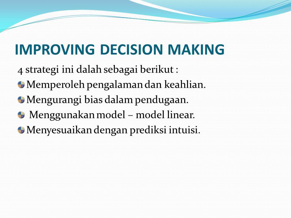 IMPROVING DECISION MAKING 4 strategi ini dalah sebagai berikut : Memperoleh pengalaman dan keahlian. Mengurangi bias dalam pendugaan. Menggunakan mode