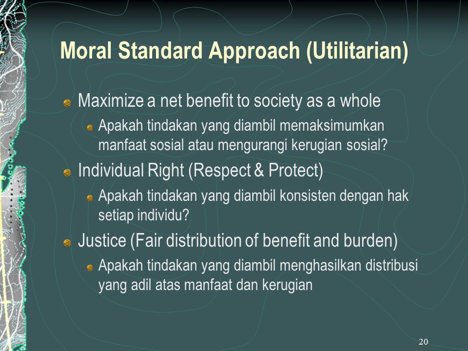 20 Moral Standard Approach (Utilitarian) Maximize a net benefit to society as a whole Apakah tindakan yang diambil memaksimumkan manfaat sosial atau m