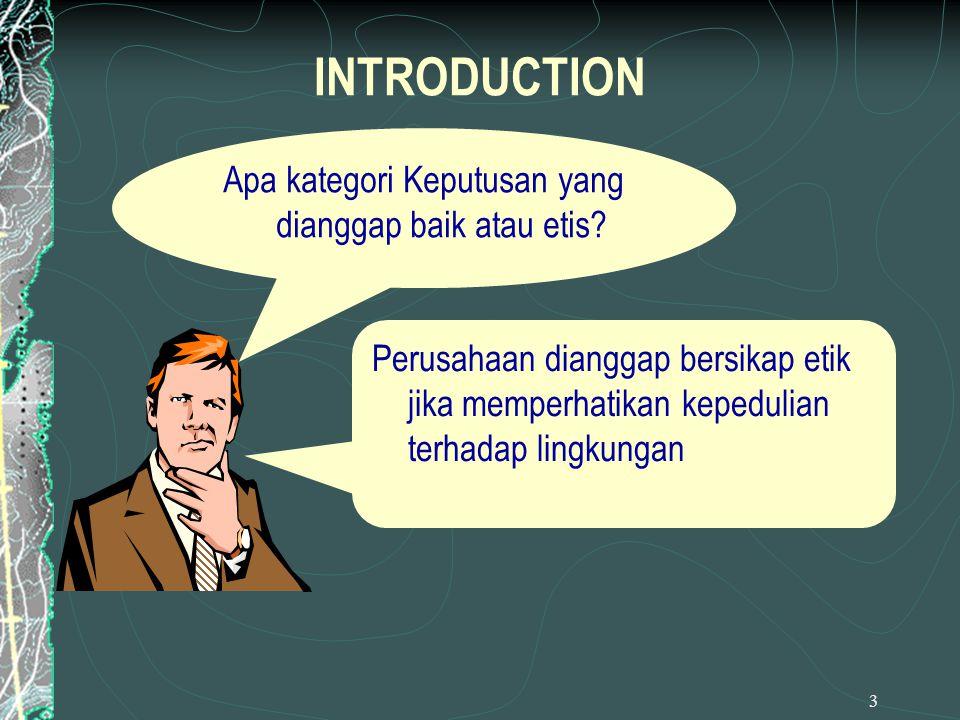 3 INTRODUCTION Apa kategori Keputusan yang dianggap baik atau etis? Perusahaan dianggap bersikap etik jika memperhatikan kepedulian terhadap lingkunga