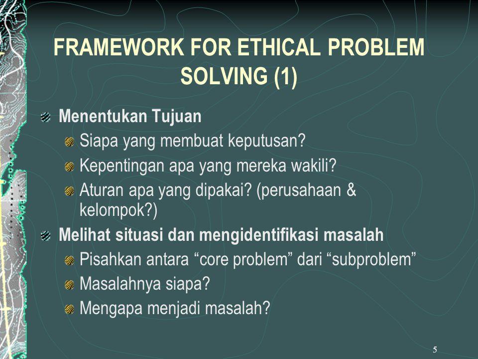 5 FRAMEWORK FOR ETHICAL PROBLEM SOLVING (1) Menentukan Tujuan Siapa yang membuat keputusan? Kepentingan apa yang mereka wakili? Aturan apa yang dipaka