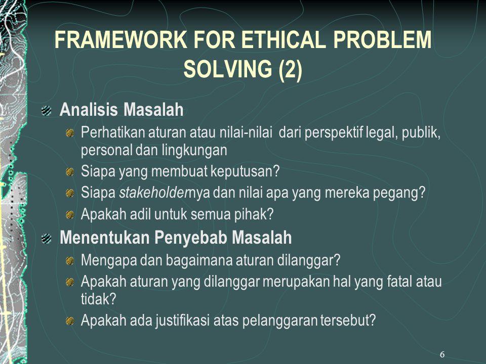 6 FRAMEWORK FOR ETHICAL PROBLEM SOLVING (2) Analisis Masalah Perhatikan aturan atau nilai-nilai dari perspektif legal, publik, personal dan lingkungan