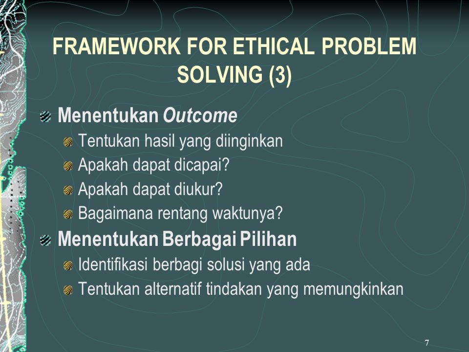 7 FRAMEWORK FOR ETHICAL PROBLEM SOLVING (3) Menentukan Outcome Tentukan hasil yang diinginkan Apakah dapat dicapai? Apakah dapat diukur? Bagaimana ren