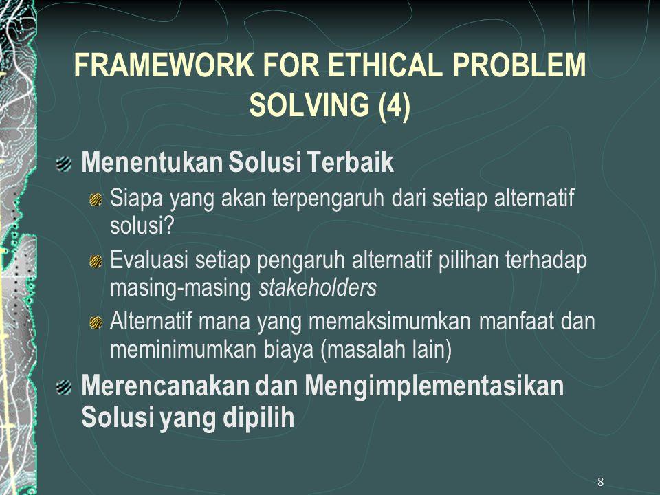 8 FRAMEWORK FOR ETHICAL PROBLEM SOLVING (4) Menentukan Solusi Terbaik Siapa yang akan terpengaruh dari setiap alternatif solusi? Evaluasi setiap penga