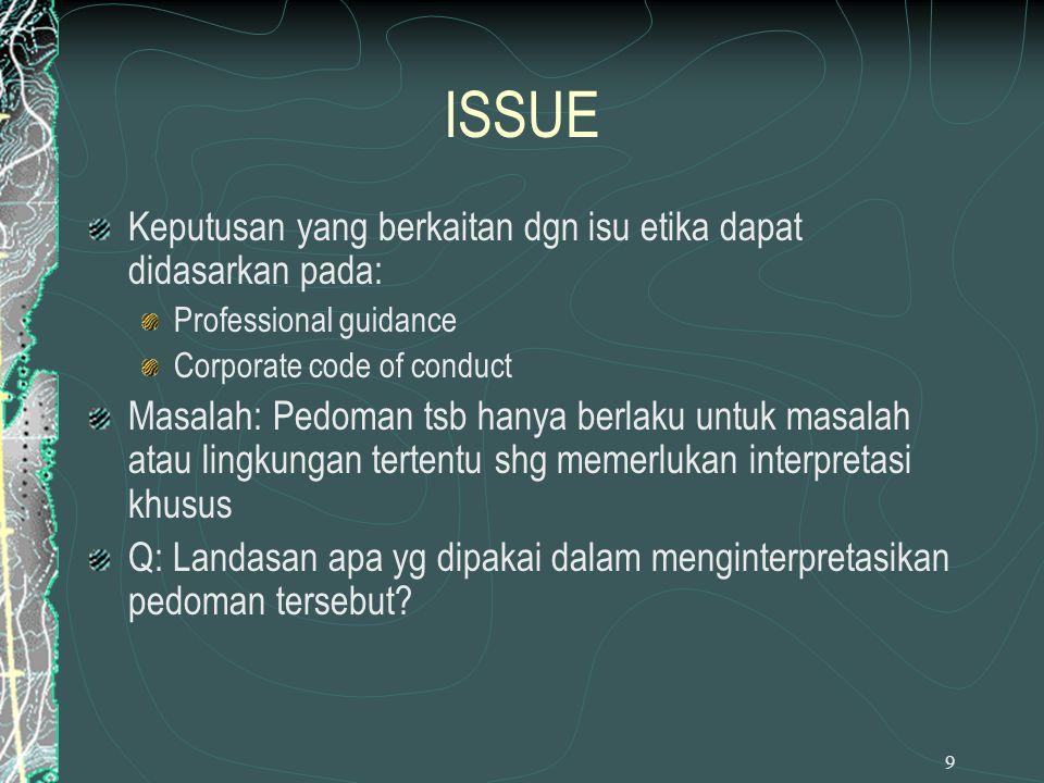 9 ISSUE Keputusan yang berkaitan dgn isu etika dapat didasarkan pada: Professional guidance Corporate code of conduct Masalah: Pedoman tsb hanya berla