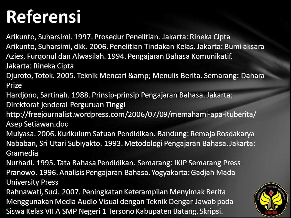 Referensi Arikunto, Suharsimi. 1997. Prosedur Penelitian. Jakarta: Rineka Cipta Arikunto, Suharsimi, dkk. 2006. Penelitian Tindakan Kelas. Jakarta: Bu