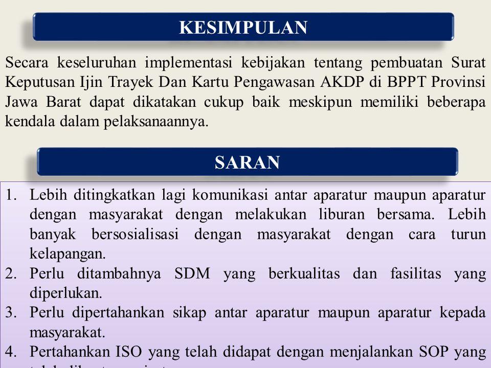 KESIMPULAN Secara keseluruhan implementasi kebijakan tentang pembuatan Surat Keputusan Ijin Trayek Dan Kartu Pengawasan AKDP di BPPT Provinsi Jawa Bar