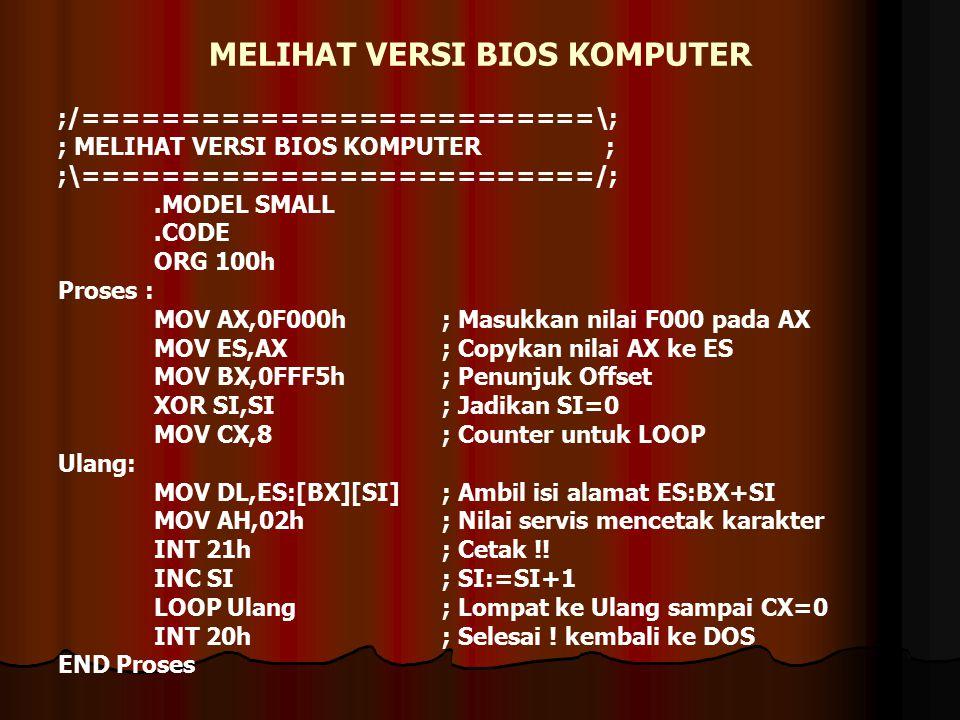 MELIHAT VERSI BIOS KOMPUTER ;/==========================\; ; MELIHAT VERSI BIOS KOMPUTER ; ;\==========================/;.MODEL SMALL.CODE ORG 100h Proses : MOV AX,0F000h ; Masukkan nilai F000 pada AX MOV ES,AX ; Copykan nilai AX ke ES MOV BX,0FFF5h ; Penunjuk Offset XOR SI,SI ; Jadikan SI=0 MOV CX,8 ; Counter untuk LOOP Ulang: MOV DL,ES:[BX][SI] ; Ambil isi alamat ES:BX+SI MOV AH,02h ; Nilai servis mencetak karakter INT 21h ; Cetak !.