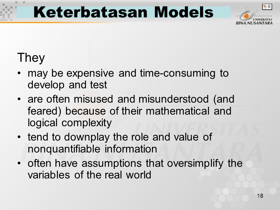 18 Keterbatasan Models They may be expensive and time-consuming to develop and test are often misused and misunderstood (and feared) because of their mathematical and logical complexity tend to downplay the role and value of nonquantifiable information often have assumptions that oversimplify the variables of the real world