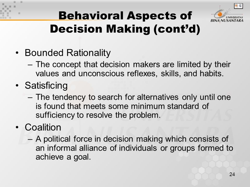 24 Behavioral Aspects of Decision Making (cont'd) Bounded Rationality –The concept that decision makers are limited by their values and unconscious reflexes, skills, and habits.