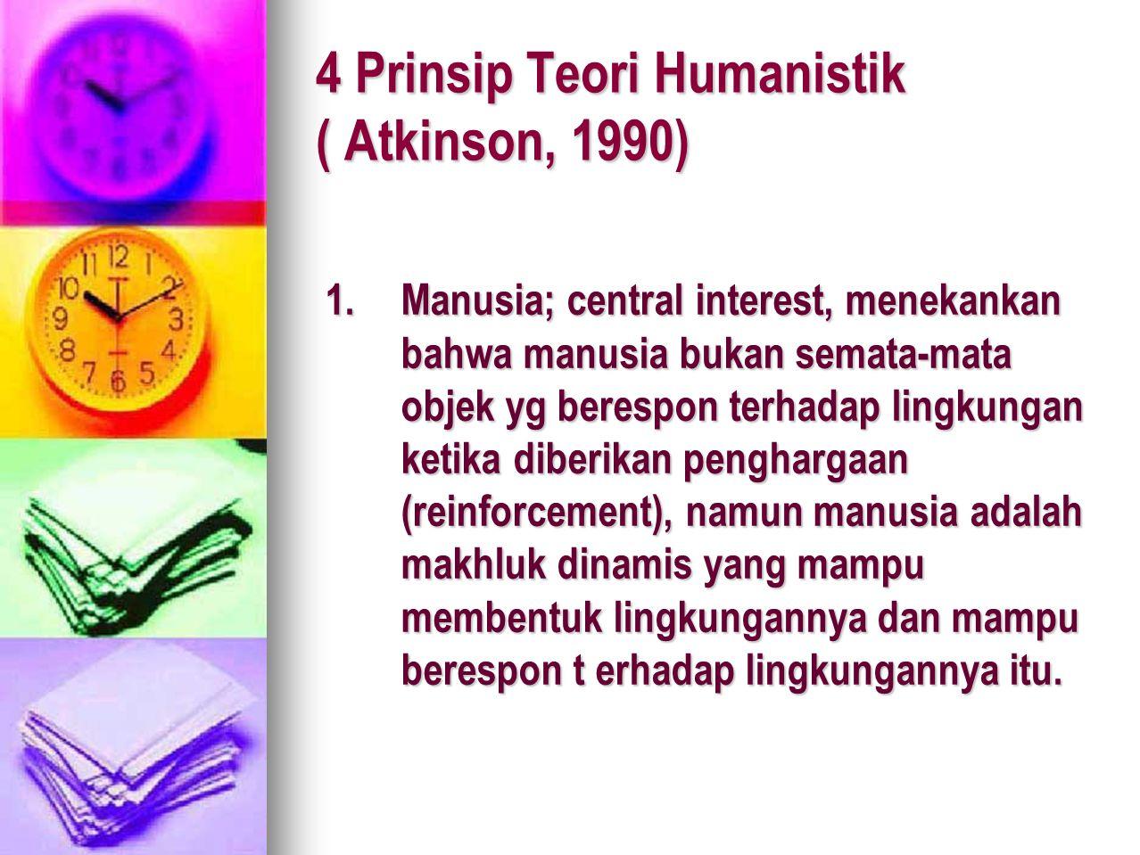 4 Prinsip Teori Humanistik ( Atkinson, 1990) 1.Manusia; central interest, menekankan bahwa manusia bukan semata-mata objek yg berespon terhadap lingku