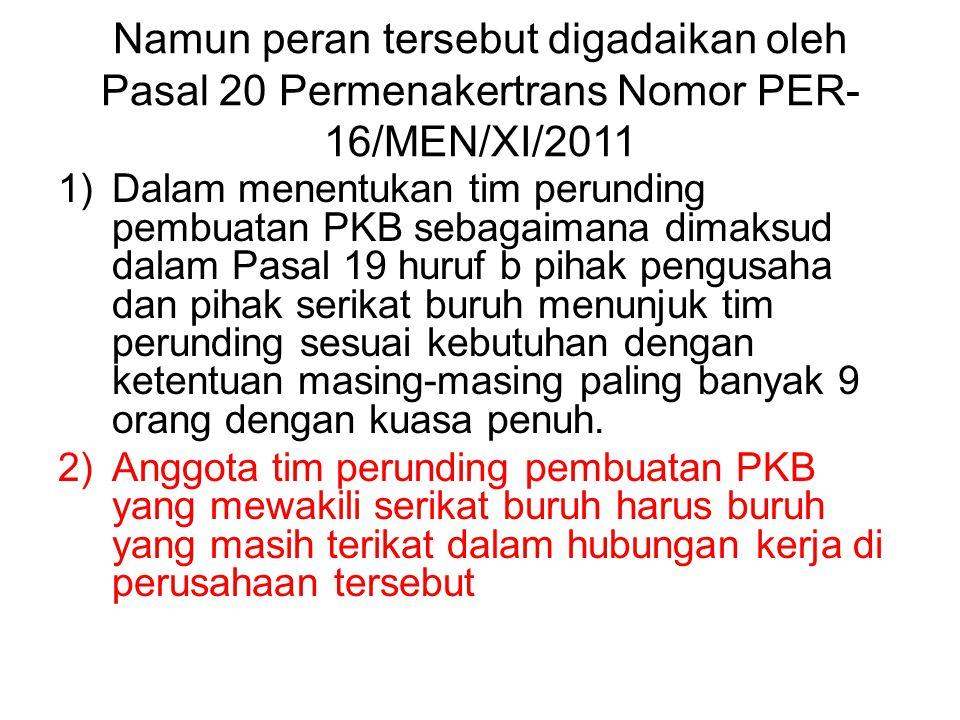 Namun peran tersebut digadaikan oleh Pasal 20 Permenakertrans Nomor PER- 16/MEN/XI/2011 1)Dalam menentukan tim perunding pembuatan PKB sebagaimana dim