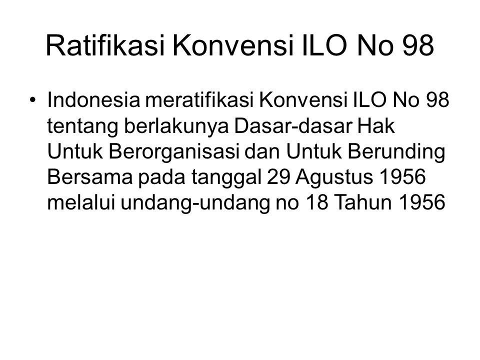 Ratifikasi Konvensi ILO No 98 Indonesia meratifikasi Konvensi ILO No 98 tentang berlakunya Dasar-dasar Hak Untuk Berorganisasi dan Untuk Berunding Ber