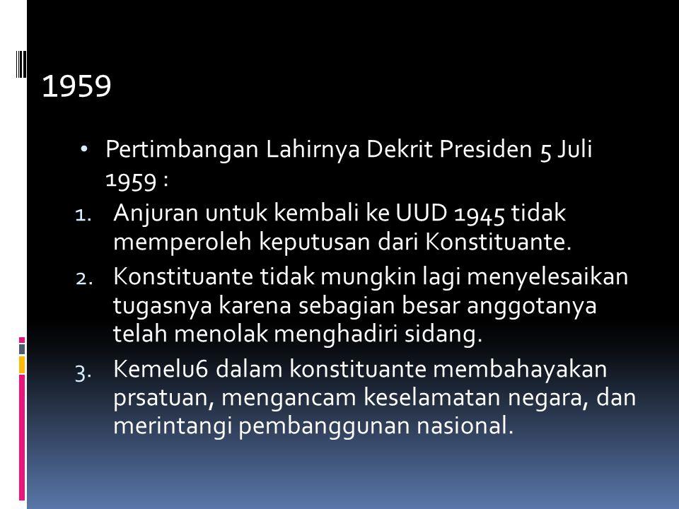 5. DEKRIT PRESIDEN 5 Juli 1959 Pertimbangan Lahirnya Dekrit Presiden 5 Juli 1959 : 1. Anjuran untuk kembali ke UUD 1945 tidak memperoleh keputusan dar