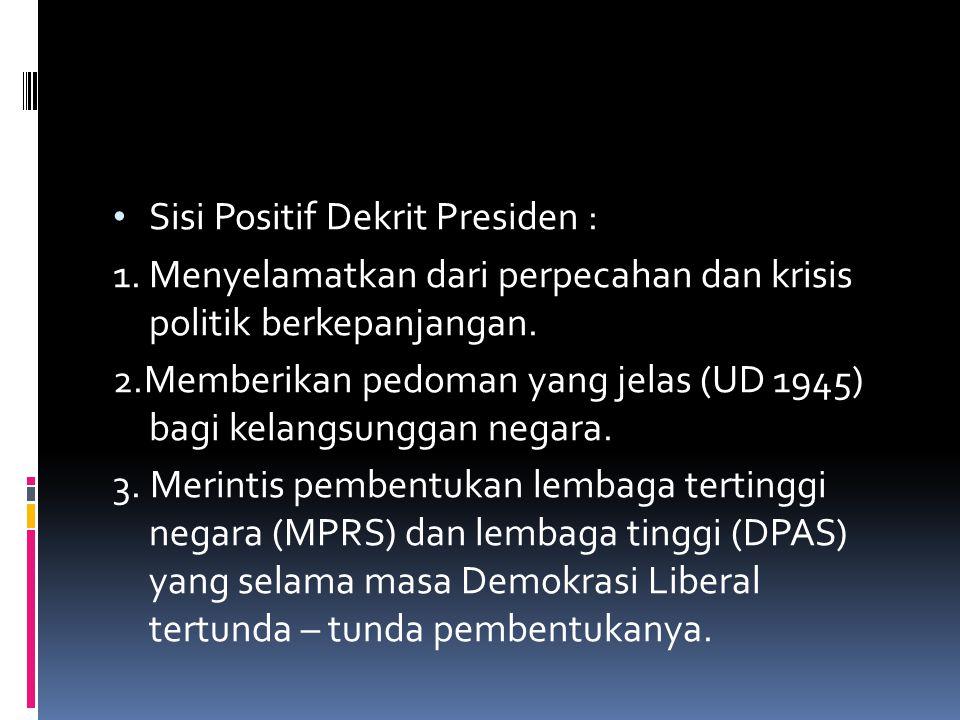 Sisi Positif Dekrit Presiden : 1. Menyelamatkan dari perpecahan dan krisis politik berkepanjangan. 2.Memberikan pedoman yang jelas (UD 1945) bagi kela
