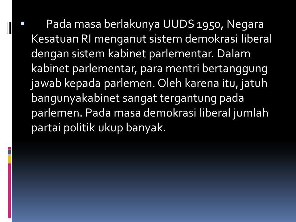  Pada masa berlakunya UUDS 1950, Negara Kesatuan RI menganut sistem demokrasi liberal dengan sistem kabinet parlementar. Dalam kabinet parlementar, p