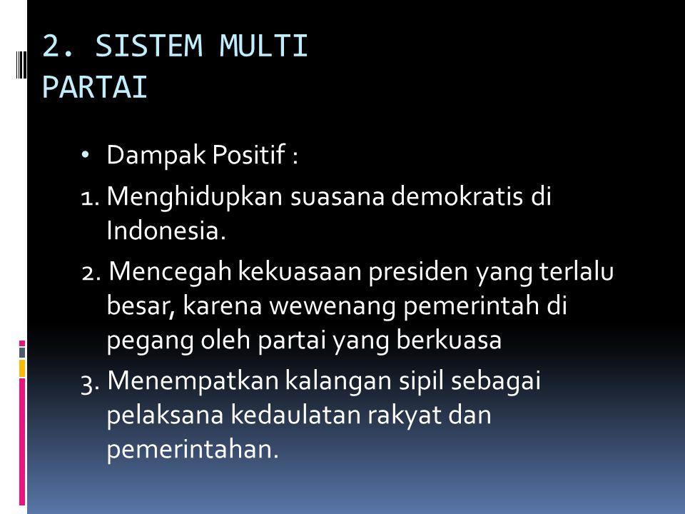 2. SISTEM MULTI PARTAI Dampak Positif : 1. Menghidupkan suasana demokratis di Indonesia. 2. Mencegah kekuasaan presiden yang terlalu besar, karena wew
