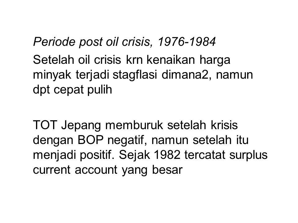 Periode post oil crisis, 1976-1984 Setelah oil crisis krn kenaikan harga minyak terjadi stagflasi dimana2, namun dpt cepat pulih TOT Jepang memburuk s