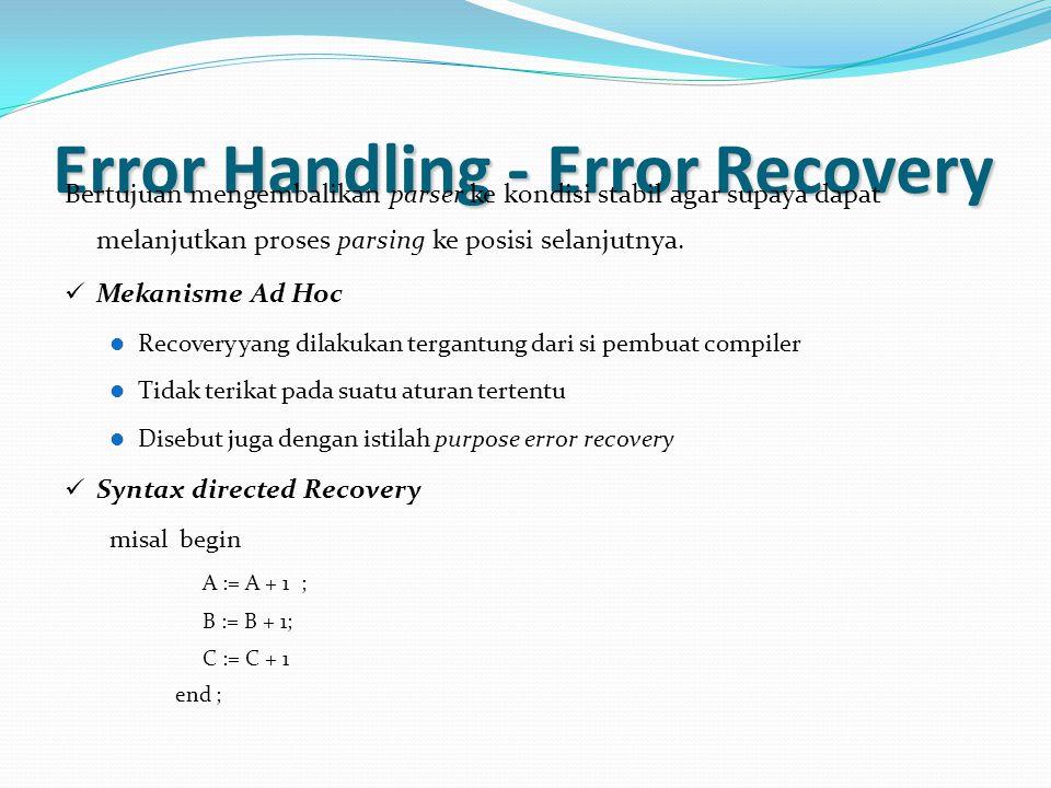 Error Handling - Error Recovery Bertujuan mengembalikan parser ke kondisi stabil agar supaya dapat melanjutkan proses parsing ke posisi selanjutnya. M