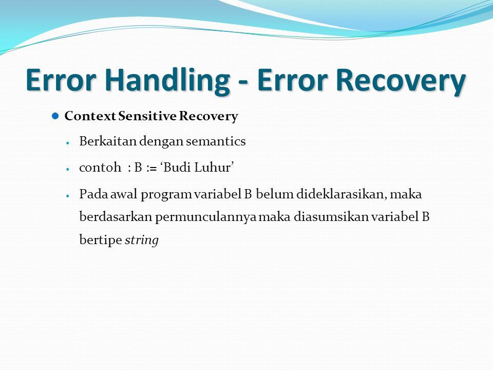 Error Handling - Error Recovery Context Sensitive Recovery Berkaitan dengan semantics contoh : B := 'Budi Luhur' Pada awal program variabel B belum di