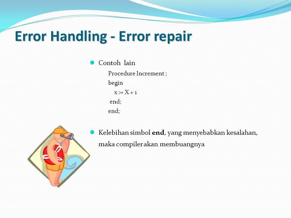 Error Handling - Error repair Contoh lain Procedure Increment ; begin x := X + 1 end; Kelebihan simbol end, yang menyebabkan kesalahan, maka compiler