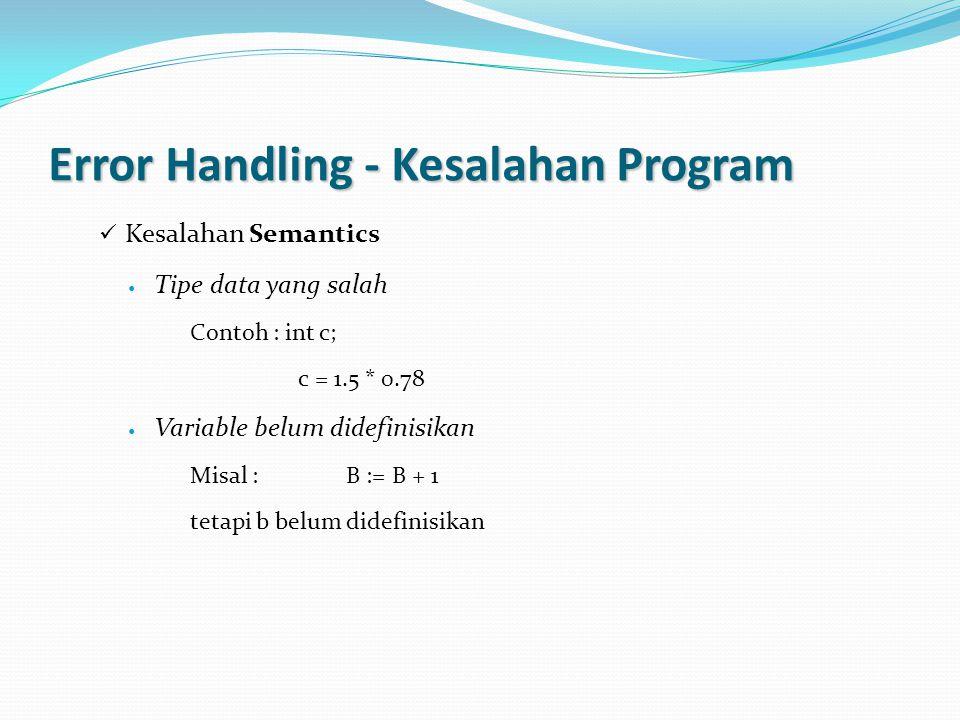 Error Handling - Kesalahan Program Kesalahan Semantics Tipe data yang salah Contoh : int c; c = 1.5 * 0.78 Variable belum didefinisikan Misal : B := B